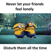 Friends, Memes, and Time: Never let your friends  feel lonely  Disturb them all the time Follow our new page - @sadcasm.co