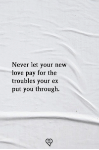 Love, Memes, and Never: Never let your new  love pay for the  troubles your ex  put you through.