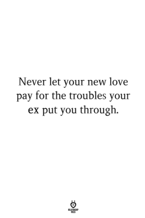 Troubles: Never let your new love  pay for the troubles your  ex put you through.  LES