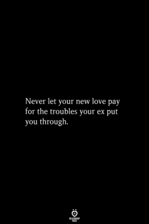 Troubles: Never let your new love pay  for the troubles your ex put  you through.  RELATIONSHIP  ES