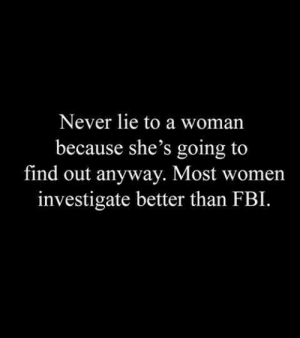 Fbi, Memes, and Women: Never lie to a woman  because she's going to  find out anyway. Most women  investigate better than FBI.