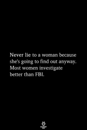 Fbi, Women, and Never: Never lie to a woman because  she's going to find out anyway.  Most women investigate  better than FBI.