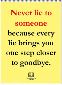 Life, Memes, and Best: Never lie to  someone  because everv  lie brings you  one step closer  to goodbye.  Best Lessons  Of Life
