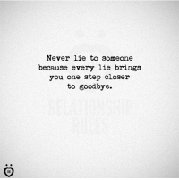 Never, Step, and One: Never lie to someone  because every lie brings  you one step closer  to goodbye.