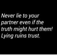 lies: Never lie to your  partner even if the  truth might hurt them!  Lying ruins trust.