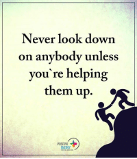 Agreed!?: Never look down  on anybody unless  you're helping  them up  POSITIVE  ENERGY Agreed!?