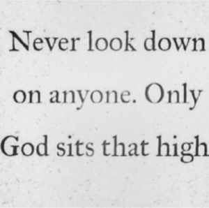 Look Down On: Never look down  on anyone. Only  God sits that high