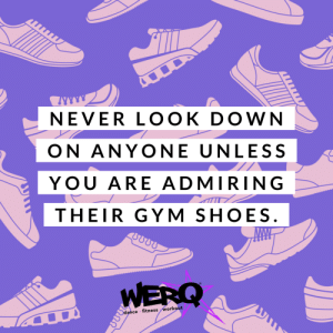 : NEVER LOOK DOWN  ON ANYONE UNLESS  YOU ARE ADMIRING  THEIR GYM SHOES  WERQ  dance fitness workout  2Υ) 00Ω