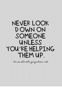 25 Best Never Look Down On Someone Unless Your Helping Them Up