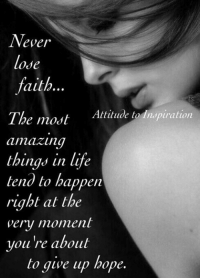 Never Lose Faith Attitude La Inspiration The Most Amazing Things In Life Tend To Happen Right At The Very Moment You Re About To Give Up Hope Attitude To Inspiration Life