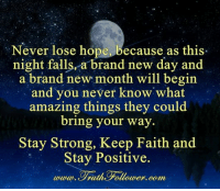 Memes, Fallout, and Faith: Never lose hope, because as this.  night fallsra brand new day and  a brand new month will begin  and you never know what  amazing things they could  bring your way  Stay Strong, Keep Faith and  Stay Positive.  utuut, eTruthe Fallouter, com