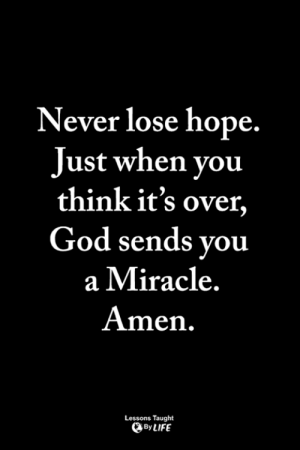 God, Life, and Memes: Never lose hope.  Just when you  think it's over,  God sends you  a Miracle  Amen  Lessons Taught  By LIFE <3