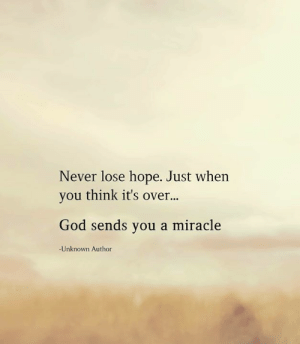A Miracle: Never lose hope. Just when  you think it's over...  God sends you a miracle  -Unknown Author