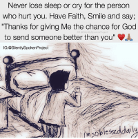"""God, Life, and Love: Never lose sleep or cry for the person  who hurt you. Have Faith, Smile and say;  """"Thanks for giving Me the chance for God  to send someone better than you""""  IG:@SilentlySpokenProject  IG:@Slently LATENIGHTTHOUGHTS❤ ____________________________________________ LOOKWHATGODCANDO RAISEYOURSTANDARDS YouGottaSpeakThingsIntoExistence ____________________________________________ ▪️PLEASE TAG QUEENS & KINGS WHO NEED THIS REMINDER ____________________________________________ STOPWHATYOUREDOINGRIGHTNOW For QUOTES-MESSAGES about LIFE & LOVE Follow One of the REALEST IG PAGE ever: FollowTheONLYSilentlySpokenProject ➕FOLLOWIG:@SilentlySpokenProject AMANWHOACTUALLYGETSIT💯 ____________________________________________ ITSAMANSJOBTOFINDHISQUEEN💯 REMAINSINGLEUNTILUKNOITSREAL YOUGOTTASPEAKTHINGSINTOEXISTENCE PATIENTLYAWAITTHELOVEYOUDESERVE HAPPILYAFTERONEDAY FORHER LASTOFADYINGBREED YOUDESERVEBETTER EXCUSESNOTSOLDHERESORRY EXCUSESNOTSOLDORACCEPTED ITTAKESCOURAGETOLOVE ITTAKESCOURAGETOLOVEAGAIN SWYD AMANWHOACTUALLYGETSIT SILENTLYSPOKENFROMTHEHEART SILENTLYSPOKENPROJECT SSP THEONLYSSP LOVEQUOTES MRISAYWHATOTHERSWONT ITELLTHETRUTHNOTYOURTRUTH"""