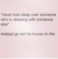 """Girl Memes, Hooking Up, and On Fire: """"never lose sleep over someone  who is sleeping with someone  else""""  instead go set his house on fire Key his car and hook up with his best friend ON his car 😂 rp @crazybitchprobs"""