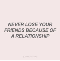 Friends, Never, and Lose: NEVER LOSE YOUR  FRIENDS BECAUSE OF  A RELATIONSHIP  TYPELIKEAGIRL
