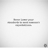 Never, Standards, and Your: Never lower your  standards to meet someone's  expectations.  I R