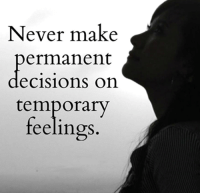 cision: Never make  ermanent  cisions on  temporary  feelings.