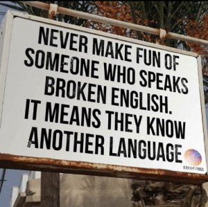 Memes, Free, and World: NEVER MAKE FUN OF  SOMEONE WHO SPEAKS  BROKEN ENGLISH  IT MEANS THEY KNOW  ANOTHER LANGUAGE  BRIGHTVIBES Free World