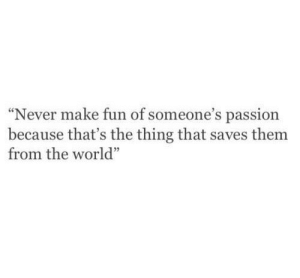 """World, Never, and The Thing: Never make fun of someone's passion  because that's the thing that saves themm  from the world"""""""