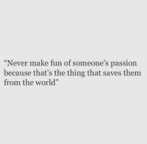 """World, Never, and The Thing: """"Never make fun of someone's passion  because that's the thing that saves them  from the world"""""""