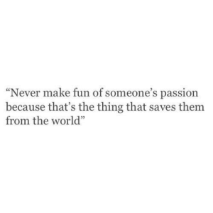 """make fun of: """"Never make fun of someone's passion  because that's the thing that saves them  from the world"""""""