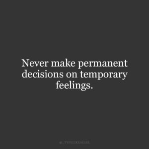 Temporary: Never make permanent  decisions on temporary  feelings.  @_TYPELIKEAGIRL
