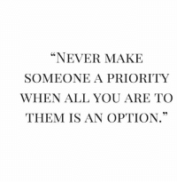 "Funny, Never, and Them: ""NEVER MAKE  SOMEONE A PRIORITY  WHEN ALL YOU ARE TO  THEM IS AN OPTION."" RT @Itswiselearning: Never make😊 https://t.co/9AYmsTF4HE"