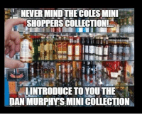 "This Mini Collection is Lit: NEVER MIND THE COLES MINL  SHOPPERS COLLECTION  "" LİNTRODUCE TO YOU THE :  DAN MURPHYSMINI COLLECTION This Mini Collection is Lit"