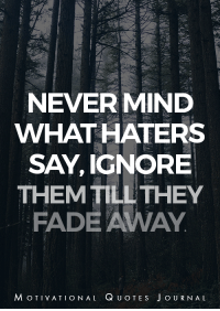<3: NEVER MIND  WHAT HATERS  SAY, IGNORE  THEM TILL THEY  FADE AWAY  MOTIVATIONAL QUOTE S  JoURNAL <3