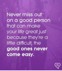 Life, Memes, and Good: Never miss out  on a good person  that can make  your life great just  because they'rea  little difficult, the  good ones never  come easy.