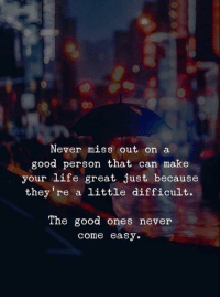 Good Ones: Never miss out on a  good person that can make  your life great just because  they re a little difficult.  The good ones never  come easy.