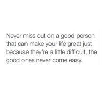 Good Ones: Never miss out on a good person  that can make your life great just  because they're a little difficult, the  good ones never come easy.