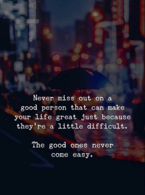 Eas: Never miss out on a  good person that can make  your life great just because  they're a little difficult.  The good ones never  come easу.