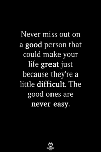 Life, Good, and Never: Never miss out on  a good person that  could make your  life great just  because theyre a  little difficult. The  good ones are  never easy