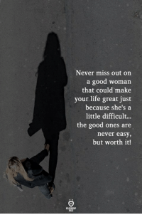 Life, Good, and Never: Never miss out on  a good woman  that could make  your life great just  because she's a  little difficult...  the good ones are  never easy  but worth it!