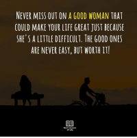 Life, Memes, and Best: NEVER MISS OUT ON A GOOD WOMAN THAT  COULD MAKE YOUR LIFE GREAT JUST BECAUSE  SHE'S A LITTLE DIFFICULT. THE GOOD ONES  ARE NEVER EASY, BUT WORTH IT  Best Lessons  Of Life ❤️