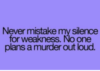 Just kidding. Or not. ~Hope: Never mistake my silence  for weakness. No one  plans a murder out loud. Just kidding. Or not. ~Hope