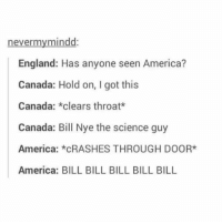 This gets funnier each time I read it 😂: never my mindd:  England: Has anyone seen America?  Canada: Hold on, I got this  Canada: *clears throat  Canada: Bill Nye the science guy  America: *CRASHES THROUGH DOOR*  America: BILL BILL BILL BILL BILL This gets funnier each time I read it 😂