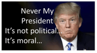 Never, President, and Amen: Never My  President  It's not political  It's moral Amen to that!