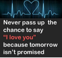 """Love, Memes, and Ups: Never pass up the  chance to say  """"I love you""""  because tomorrow  isn't promised"""
