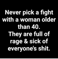 #jussayin: Never pick a fight  with a woman older  than 40.  They are full of  rage & sick of  evervone's shit. #jussayin