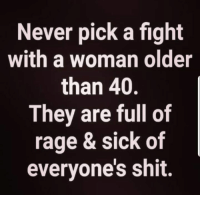 Not entirely true but still got a giggle out of it 😂: Never pick a fight  with a woman older  than 40.  They are full of  rage & sick of  everyone's shit. Not entirely true but still got a giggle out of it 😂