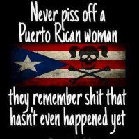 wepawednesday: Never piss ottA  Puerto Rican woman  theu remember shit that  hasit even happered uet wepawednesday