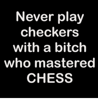 I see you...: Never play  checkers  with a bitch  who mastered  CHESS I see you...