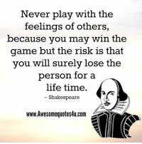 Memes, Shakespeare, and The Game: Never play with the  feelings of others,  because you may win the  game but the risk is that  you will surely lose the  person for a  life time.  Shakespeare  www.Awesomequotes4u.com  r Adorable Quotes