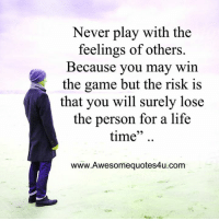 Memes, The Game, and 🤖: Never play with the  feelings of others.  Because you may win  the game but the risk is  that you will surely lose  the person for a life  time  www.Awesomequotes4u.com Mesmerizing Quotes