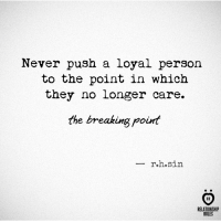 Never, Breaking Point, and Push: Never push a loyal person  to the point in which  they no longer care.  the breaking poirt  r.h.sin  RELATIONSHIP  RULES The breaking point.