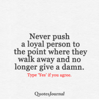 Memes, 🤖, and Journal: Never push  a loyal person to  the point where they  Walk away and no  longer give a damn  Type 'Yes' if you agree.  Quotes Journal <3