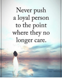 Memes, 🤖, and Personal: Never push  a loyal person  to the point  where they no  longer care. Never push a loyal person to the point where they no longer care. positiveenergyplus